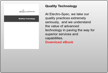 Quality Technology   At Electro-Spec, we take our quality practices extremely seriously,  and we  understand the value of advanced technology in paving the way for superior  services and capabilities.  Download eBook
